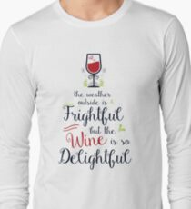 The weather outside is frightful but the wine is so delightful Long Sleeve T-Shirt