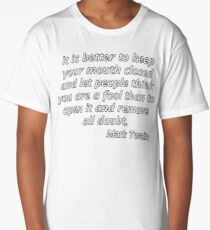 It is better to keep your mouth closed and let people think you are a fool than to open it and remove all doubt. Long T-Shirt