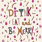 Drink Eat and Be Merry by sandra arduini
