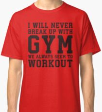 I Will Never Break Up With Gym, We Always Workout Classic T-Shirt