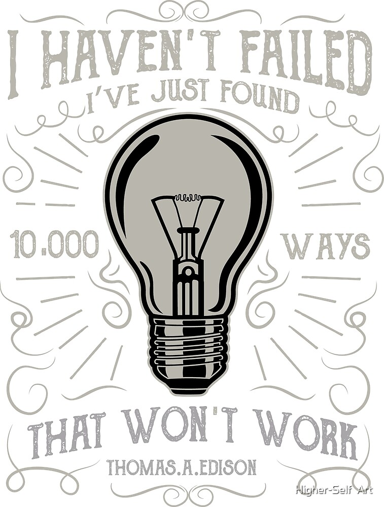 I haven't failed I've just found 10,000 ways that won't work by Higher-Self  Art