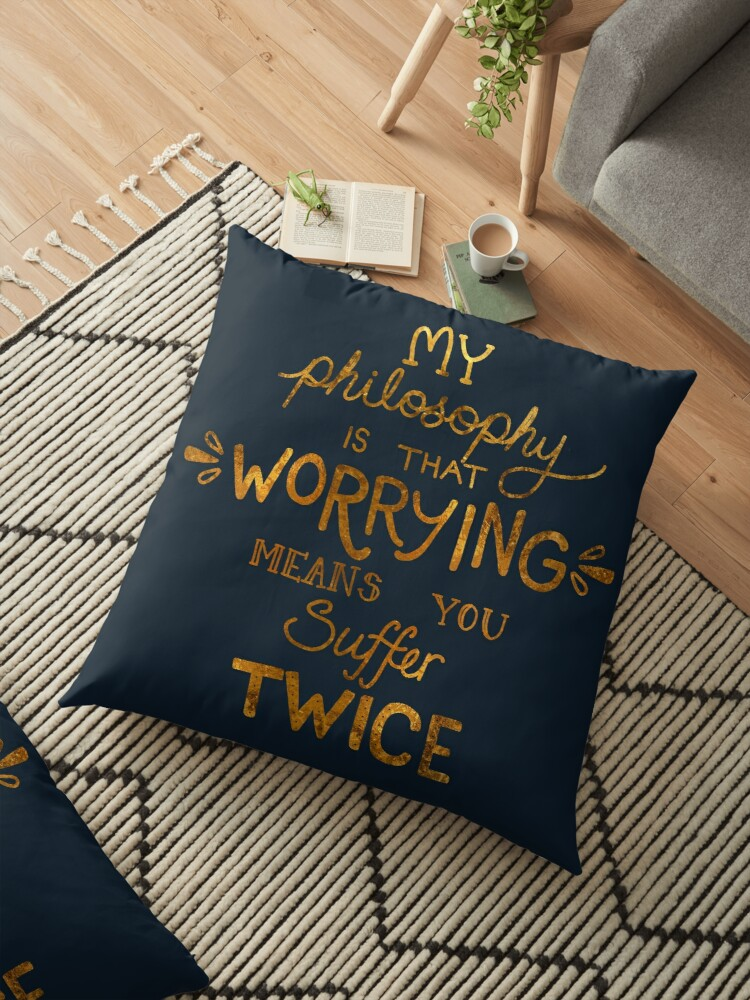 'My Philosophy is that Worrying means you Suffer Twice Typography (Gold  Version)' Floor Pillow by catpunzel