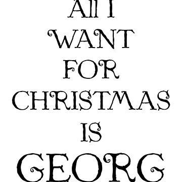 ALL I WANT FOR CHRISTMAS IS GEORG (black) by eileendiaries
