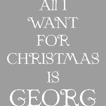 ALL I WANT FOR CHRISTMAS IS GEORG (white) by eileendiaries