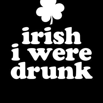 Irish I Were Drunk - Funny st. Patrick's day by AurlexTees