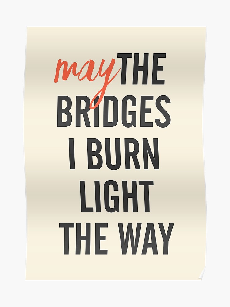 May the bridges I burn light the way, for strong woman, quote for  motivation, getting over, independent women, wanderlust, get over | Poster