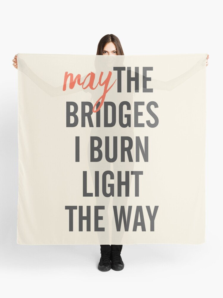 May the bridges I burn light the way, for strong woman, quote for  motivation, getting over, independent women, wanderlust, get over | Scarf