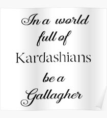In a World full of Kardashians be a Gallagher Poster
