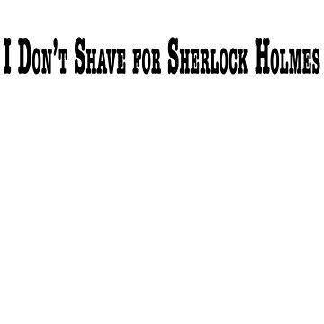 I don't shave for Sherlock Holmes by ritobtle