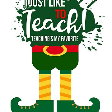 Teacher Christmas Elf - I Just Like To Teach! Teaching's my favorite by lillylensky
