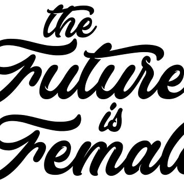 The Future is Female by Drunken-Sailor