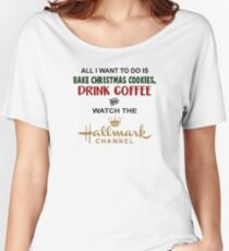 BAKE CHRISTMAS COOKIES DRINK COFFEE AND WATCH THE HALLMARK CHANNEL Women's Relaxed Fit T-Shirt
