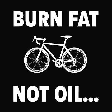 Cycling Funny Design - Burn Fat Not Oil  by kudostees