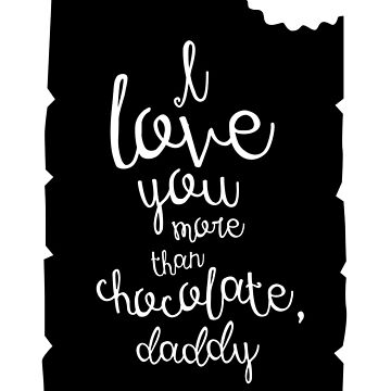 I love you more than chocolate, daddy by whatafabday
