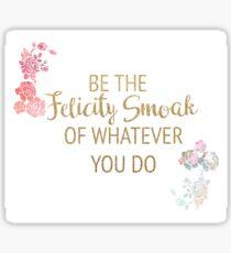 Be the Felicity Smoak of Whatever You Do Sticker