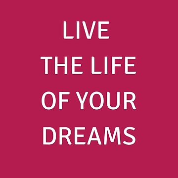 LIVE THE LIFE OF YOUR DREAMS by IdeasForArtists
