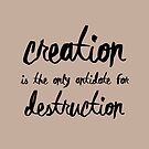 Creation is the only antidote for Destruction by theseeingplace