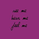 See Me, Hear Me, Feel Me by theseeingplace
