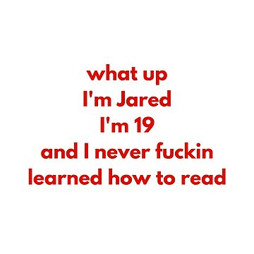 What up I'm Jared I'm 19 and I never fu**** learned how to read by causticjackass