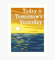 Today Is Tomorrow's Yesterday Art Print