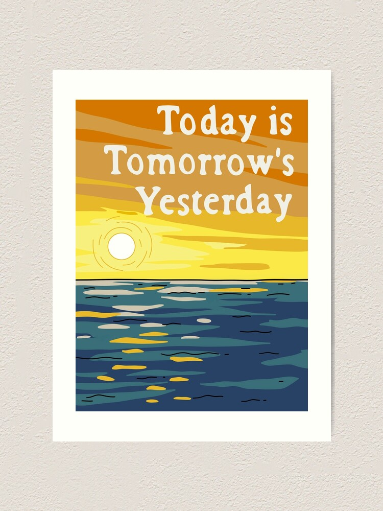 Alternate view of Today Is Tomorrow's Yesterday Art Print