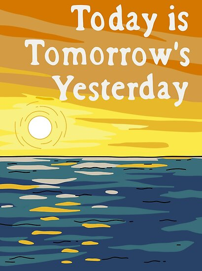 Quot Today Is Tomorrow S Yesterday Quot Posters By Cactico Redbubble