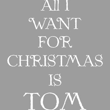 ALL I WANT FOR CHRISTMAS IS TOM (white) by eileendiaries