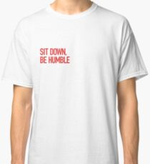 Sit down, be humble Classic T-Shirt