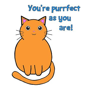 You're purrfect as you are! by jessistorm
