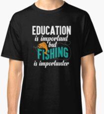 Education Fishing Is Importanter Funny Joke  Classic T-Shirt