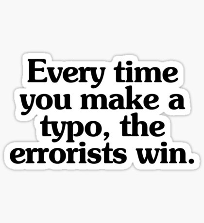 Every time you make a typo, the errorists win. Sticker