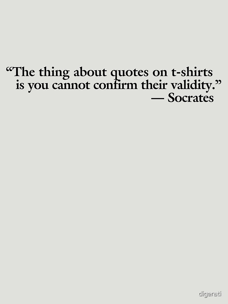 The thing about quotes on t-shirts is you can not confirm their validity by digerati