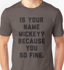 Is Your Name Mickey Because You So Fine T-Shirt