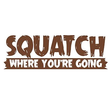 Squatch Where You're GOing by fonsecastein