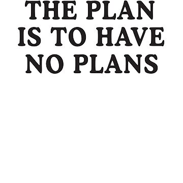 The Plan Is To Have No Plans by mania