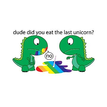 Dude Did You Eat The Last Unicorn Funny T-rex Dinosaur by onceproject