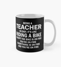 BEING A TEACHER IS EASY.IT'S LIKE RIDING A BIKE EXCEPT THE BIKE IS ON FIRE YOU'RE ON FIRE EVERYTHING IS ON FIRE AND YOU'RE ON FIRE Classic Mug