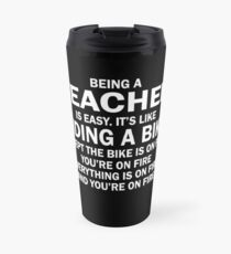 BEING A TEACHER IS EASY.IT'S LIKE RIDING A BIKE EXCEPT THE BIKE IS ON FIRE YOU'RE ON FIRE EVERYTHING IS ON FIRE AND YOU'RE ON FIRE Travel Mug
