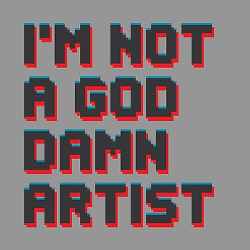 I'm not a god damn artist by tnoar