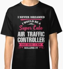 I NEVER DREAMED I WOULD BE A SUPER CUTE  Air Traffic Controller BUT HERE I AM KILLING IT Classic T-Shirt