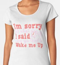 I'm Sorry For What I Said When You Tried To Wake Me Up Funny Quote Women's Premium T-Shirt