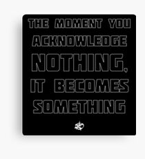 The Moment You Acknowledge Nothing... Canvas Print