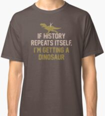 If History Repeats Itself I'm Getting A Dinosaur JH285 Best Product Classic T-Shirt