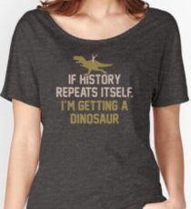 If History Repeats Itself I'm Getting A Dinosaur JH285 Best Product Women's Relaxed Fit T-Shirt