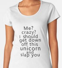 Me? Crazy? I should get down off this unicorn and slap you Women's Premium T-Shirt