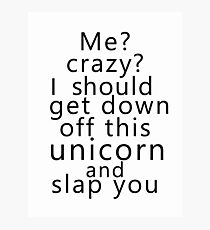 Me? Crazy? I should get down off this unicorn and slap you Photographic Print