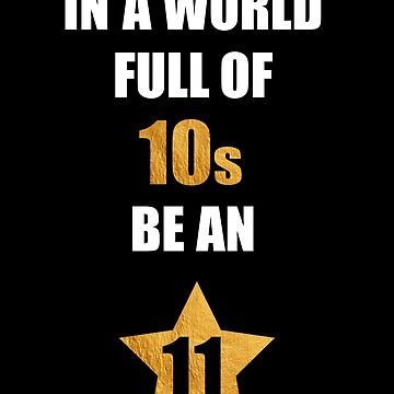 In a world full of 10s be an 11 by STYLESYNDIKAT