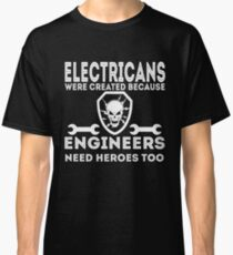Electicians were created because engineers need heroes too Shirt Classic T-Shirt