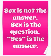 Sex is not the answer. Sex is the question. Poster