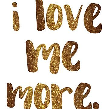 """I love me more."" - empowering words in glittery gold by WitchDesign"